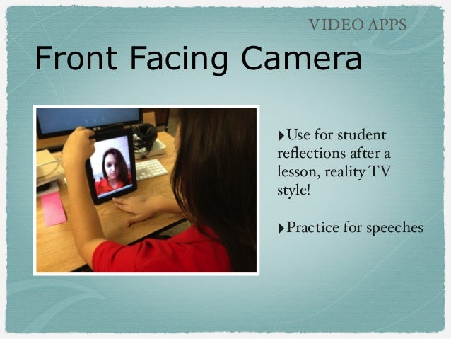 Front Facing Camera VIDEO APPS ‣Use for student reflections after a lesson, reality TV style! ‣Practice for speeches