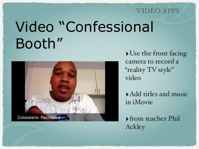 """Video """"Confessional Booth"""" VIDEO APPS ‣Use the front facing camera to record a """"reality TV style"""" video ‣Add titles and mu..."""