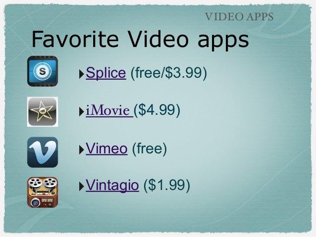 Favorite Video apps VIDEO APPS ‣Splice (free/$3.99) ‣iMovie ($4.99) ‣Vimeo (free) ‣Vintagio ($1.99)