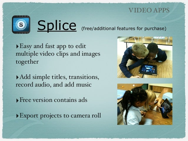 Splice (free/additional features for purchase) VIDEO APPS ‣Easy and fast app to edit multiple video clips and images toget...