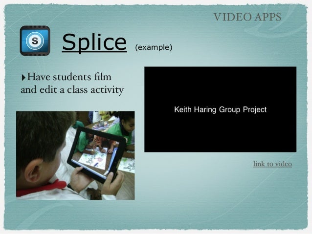 Splice (example) VIDEO APPS ‣Have students film and edit a class activity link to video