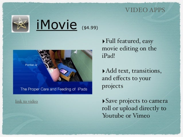 iMovie ($4.99) VIDEO APPS ‣Full featured, easy movie editing on the iPad! ‣Add text, transitions, and effects to your proje...