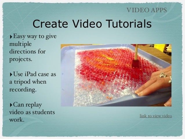 Create Video Tutorials VIDEO APPS ‣Easy way to give multiple directions for projects. ‣Use iPad case as a tripod when reco...