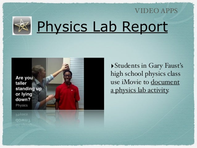 Physics Lab Report VIDEO APPS ‣Students in Gary Faust's high school physics class use iMovie to document a physics lab act...