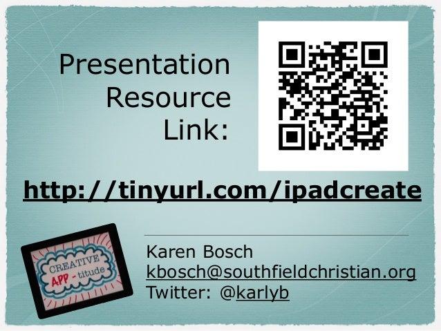 Presentation Resource Link: Karen Bosch kbosch@southfieldchristian.org Twitter: @karlyb http://tinyurl.com/ipadcreate