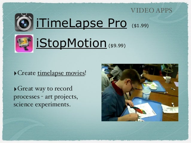 iTimeLapse Pro ($1.99) iStopMotion($9.99) VIDEO APPS ‣Create timelapse movies! ‣Great way to record processes - art projec...