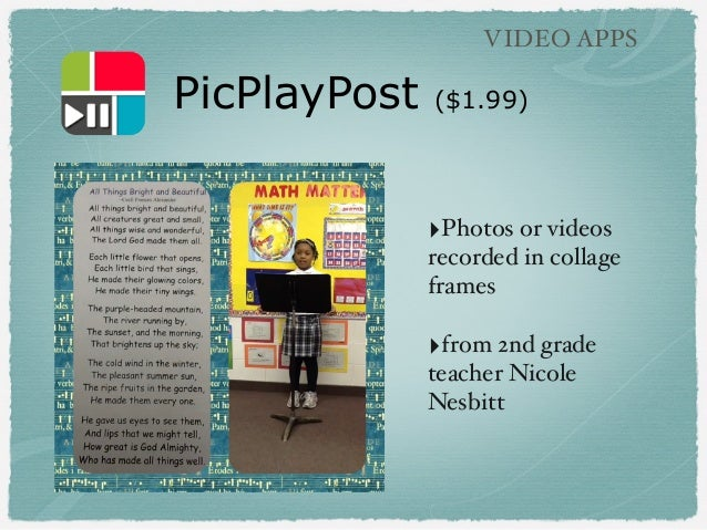 PicPlayPost ($1.99) VIDEO APPS ‣Photos or videos recorded in collage frames ‣from 2nd grade teacher Nicole Nesbitt