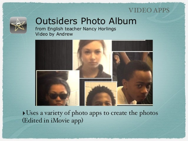 Outsiders Photo Album from English teacher Nancy Horlings Video by Andrew VIDEO APPS ‣Uses a variety of photo apps to crea...