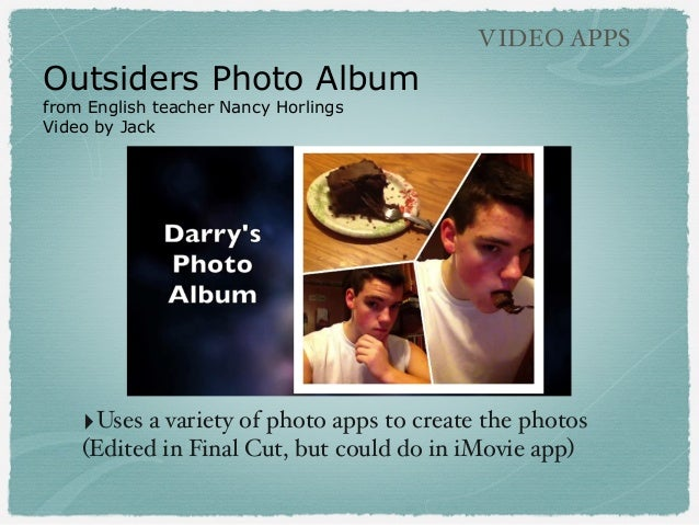 Outsiders Photo Album from English teacher Nancy Horlings Video by Jack VIDEO APPS ‣Uses a variety of photo apps to create...