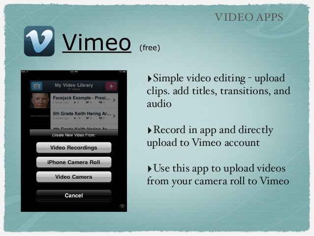Vimeo (free) VIDEO APPS ‣Simple video editing - upload clips. add titles, transitions, and audio ‣Record in app and direct...