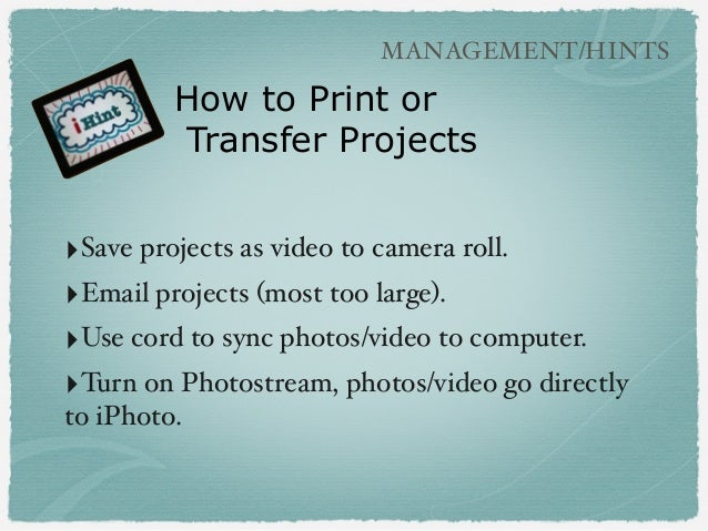 ‣Save projects as video to camera roll. ‣Email projects (most too large). ‣Use cord to sync photos/video to computer. ‣Tur...