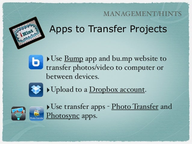 ‣Use Bump app and bu.mp website to transfer photos/video to computer or between devices. ‣Upload to a Dropbox account. ‣Us...