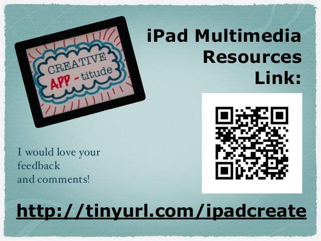 iPad Multimedia Resources Link: http://tinyurl.com/ipadcreate I would love your feedback and comments!