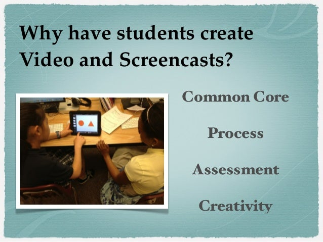 Common Core Process Assessment Creativity Why have students create Video and Screencasts?