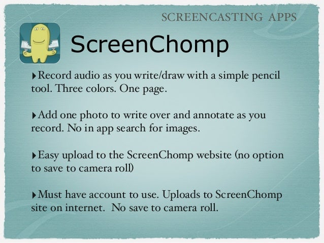 ScreenChomp SCREENCASTING APPS ‣Record audio as you write/draw with a simple pencil tool. Three colors. One page. ‣Add one...