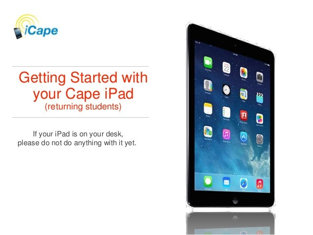 Getting Started with your Cape iPad (returning students) If your iPad is on your desk, please do not do anything with it y...