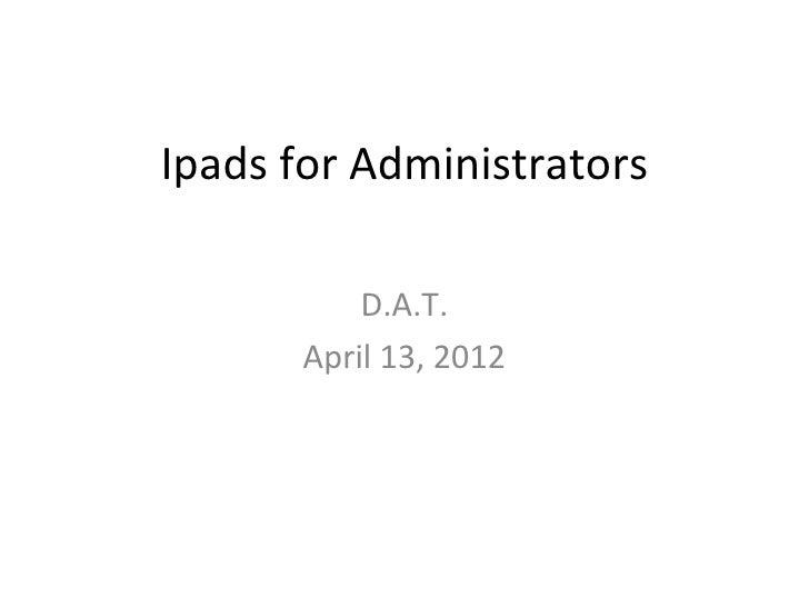 Ipads for Administrators           D.A.T.       April 13, 2012