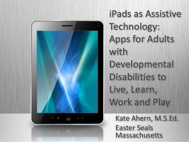 iPads as Assistive Technology: Apps for Adults with Developmental Disabilities to Live, Learn, Work and Play Kate Ahern, M...