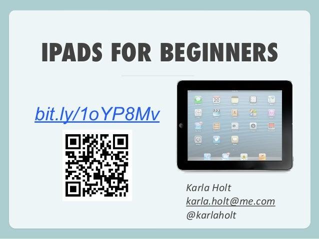 IPADS FOR BEGINNERS Karla  Holt   karla.holt@me.com   @karlaholt bit.ly/1oYP8Mv