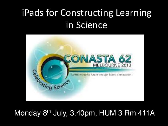 iPads for Constructing Learning in Science Monday 8th July, 3.40pm, HUM 3 Rm 411A