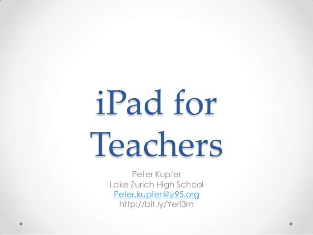 iPad for Teachers Peter Kupfer Lake Zurich High School Peter.kupfer@lz95.org http://bit.ly/Yerl3m