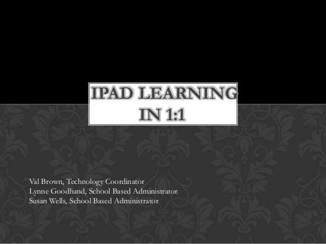 IPAD LEARNING IN 1:1  Val Brown, Technology Coordinator Lynne Goodhand, School Based Administrator Susan Wells, School Bas...