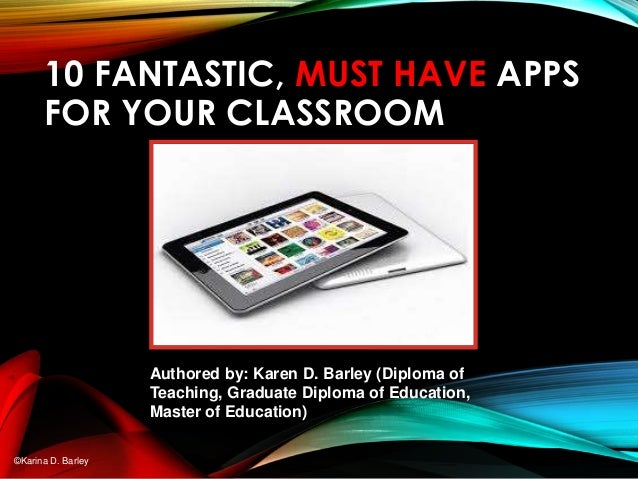 10 FANTASTIC, MUST HAVE APPS FOR YOUR CLASSROOM Authored by: Karen D. Barley (Diploma of Teaching, Graduate Diploma of Edu...