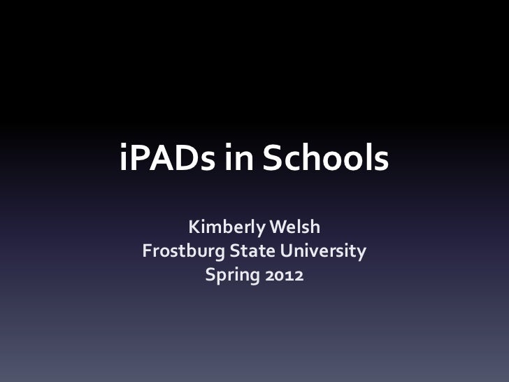 iPADs in Schools      Kimberly Welsh Frostburg State University        Spring 2012