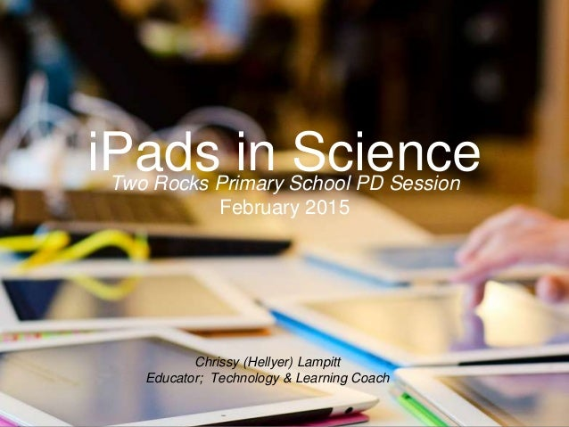 Chrissy (Hellyer) Lampitt Educator; Technology & Learning Coach iPads in ScienceTwo Rocks Primary School PD Session Februa...