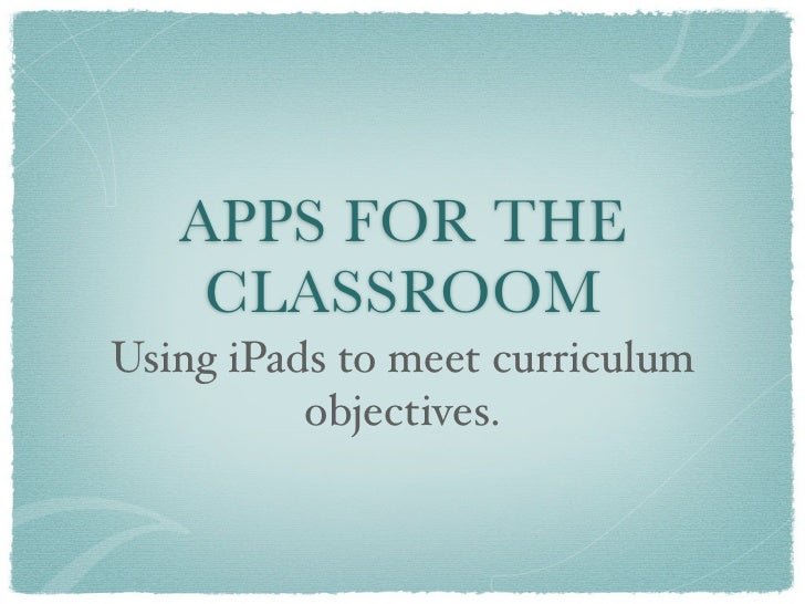 APPS FOR THE    CLASSROOMUsing iPads to meet curriculum          objectives.