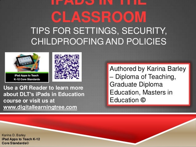 IPADS IN THE CLASSROOM TIPS FOR SETTINGS, SECURITY, CHILDPROOFING AND POLICIES Use a QR Reader to learn more about DLT's i...