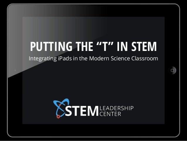 """PUTTING THE """"T"""" IN STEM Integrating iPads in the Modern Science Classroom"""