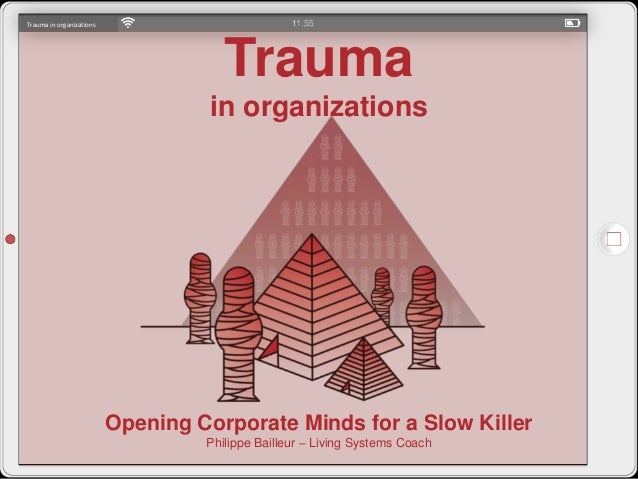 Trauma in organizations Trauma in organizations Opening Corporate Minds for a Slow Killer Philippe Bailleur – Living Syste...