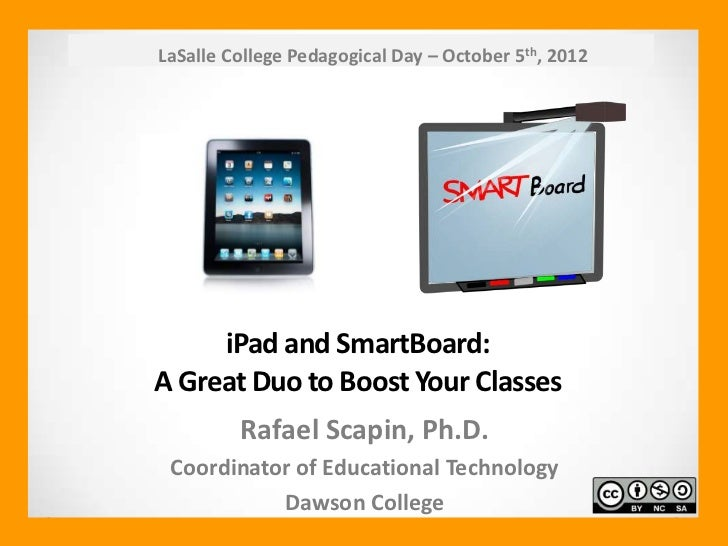 LaSalle College Pedagogical Day – October 5th, 2012     iPad and SmartBoard:A Great Duo to Boost Your Classes         Rafa...