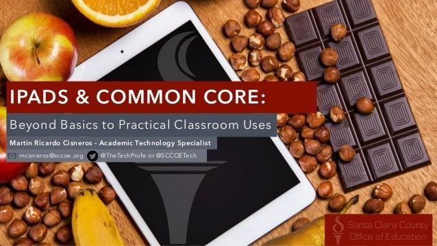 IPADS & COMMON CORE:  Beyond Basics to Practical Classroom Uses  Martin Ricardo Cisneros - Academic Technology Specialist ...