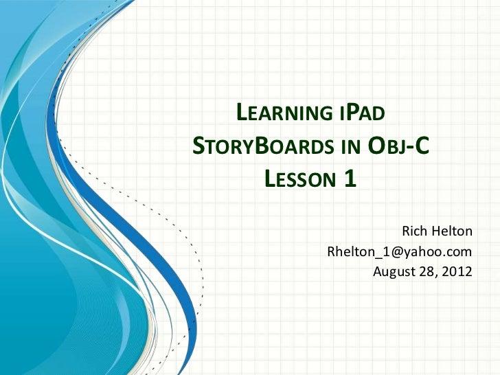 LEARNING IPADSTORYBOARDS IN OBJ-C      LESSON 1                      Rich Helton           Rhelton_1@yahoo.com            ...