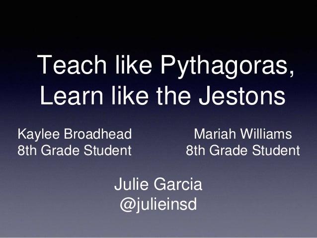 Teach like Pythagoras, Learn like the Jestons Julie Garcia @julieinsd Kaylee Broadhead 8th Grade Student Mariah Williams 8...