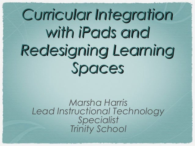 Curricular Integration with iPads and Redesigning Learning Spaces Marsha Harris Lead Instructional Technology Specialist T...