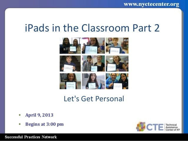 iPads in the Classroom Part 2                  Lets Get Personal• April 9, 2013• Begins at 3:00 pm