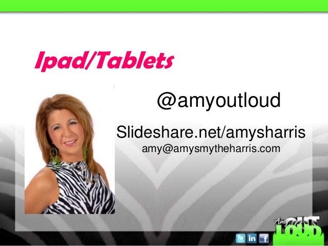 Ipad/Tablets            @amyoutloud       Slideshare.net/amysharris          amy@amysmytheharris.com