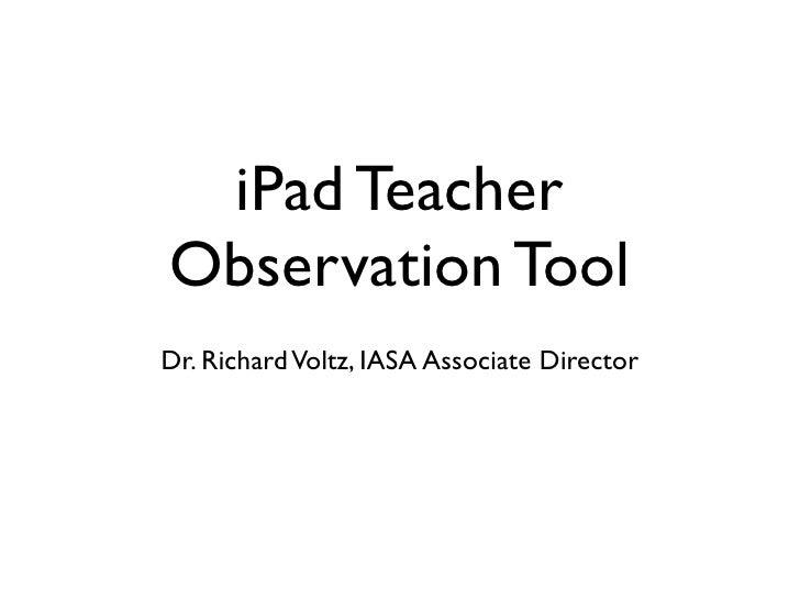 iPad TeacherObservation ToolDr. Richard Voltz, IASA Associate Director