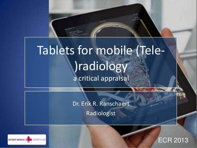 Tablets for mobile (Tele-       )radiology       a critical appraisal      Dr. Erik R. Ranschaert            Radiologist  ...