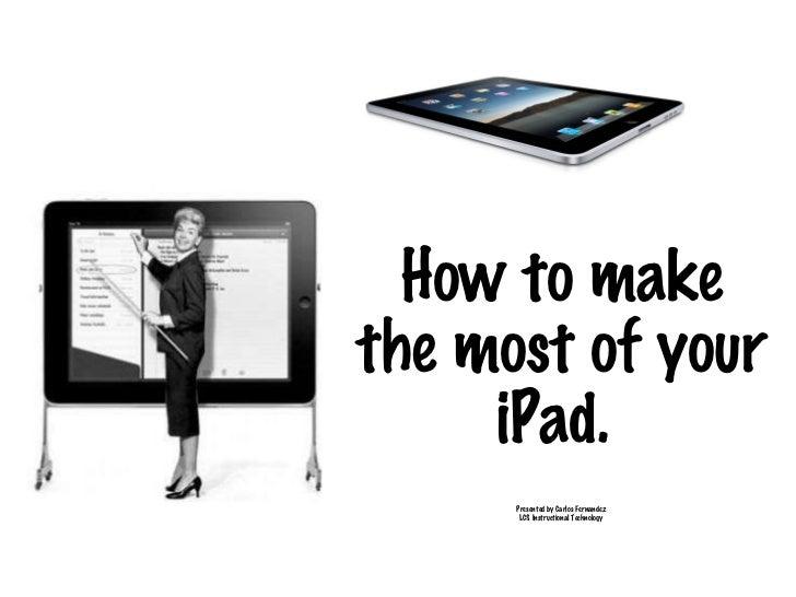<ul><li>Presented by Carlos Fernandez </li></ul><ul><li>LCS Instructional Technology </li></ul>How to make the most of you...