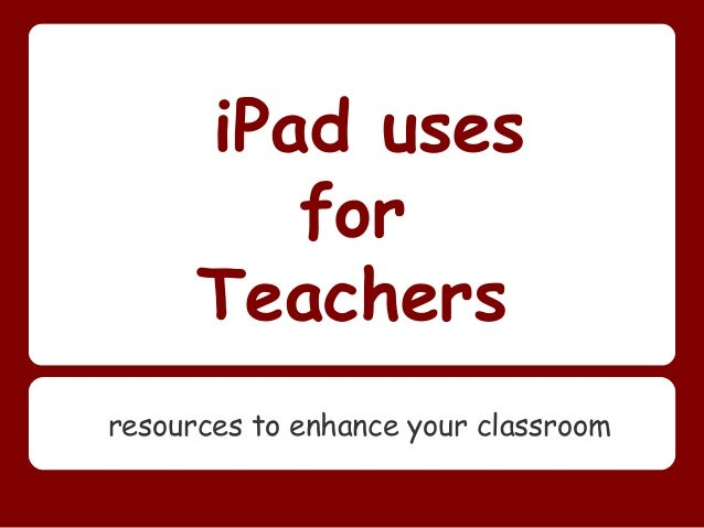 iPad uses         for      Teachersresources to enhance your classroom