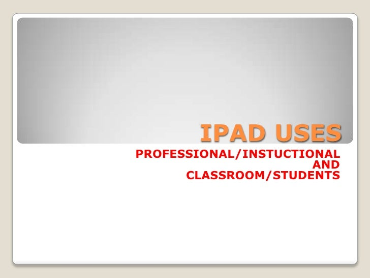 IPAD USES<br />PROFESSIONAL/INSTUCTIONAL <br />AND <br />CLASSROOM/STUDENTS<br />