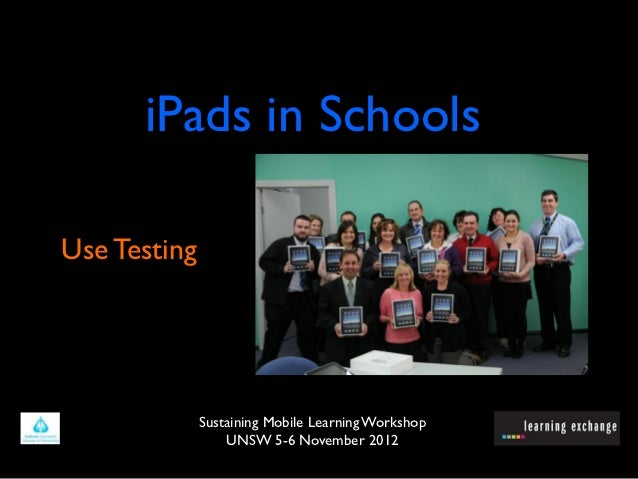 iPads in SchoolsUse Testing              Sustaining Mobile Learning Workshop                  UNSW 5-6 November 2012