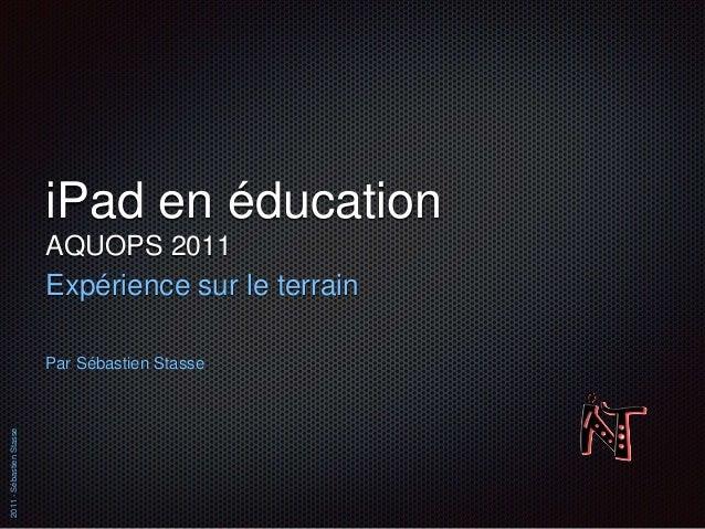 2011-SébastienStasse iPad en éducation AQUOPS 2011 Expérience sur le terrain Par Sébastien Stasse