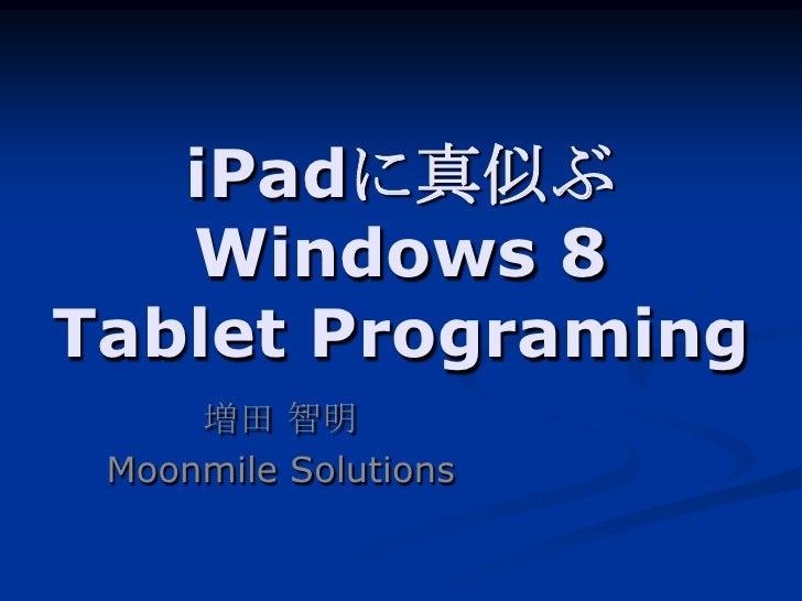 iPadに真似ぶ   Windows 8Tablet Programing     増田 智明 Moonmile Solutions