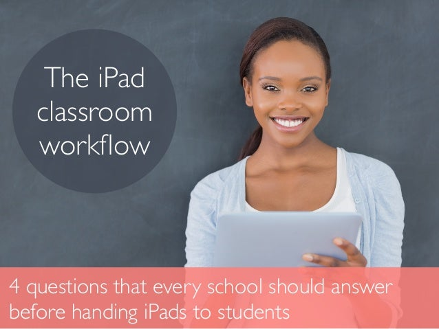 4 questions that every school should answer before handing iPads to students The iPad classroom workflow