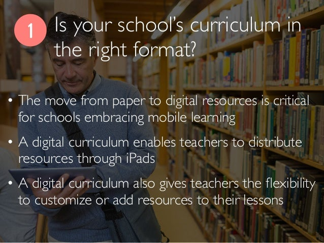 Is your school's curriculum in the right format? 1 • The move from paper to digital resources is critical for schools embr...